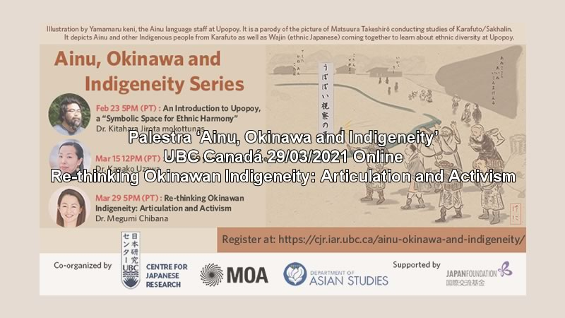 Palestra 'Ainu, Okinawa and Indigeneity | Re-thinking Okinawan Indigeneity: Articulation and Activism' UBC Canadá 29/03/2021 Online